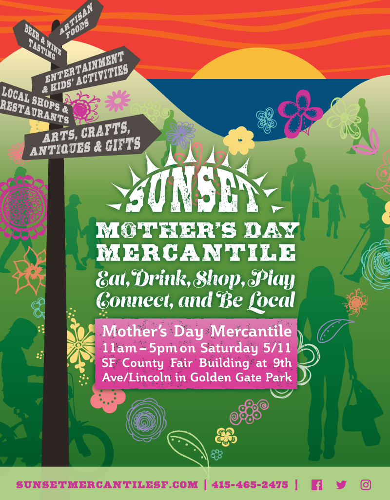 SUNSET MOTHER'S DAY MERCANTILE - EAT, DRINK, SHOP, PLAY, CONNECT, AND BE LOCAL - 11am-5pm on Saturday 5/11, SF County Fair Building at 9th Avenue/Lincoln in Golden Gate Park - artisan foods, beer & wine tasting, entertainment & kids' activities, local shops & restaurants, arts, crafts, antiques & gifts - sunsetmercantilesf.com - 415.465.2475 - facebook, twitter, instagram