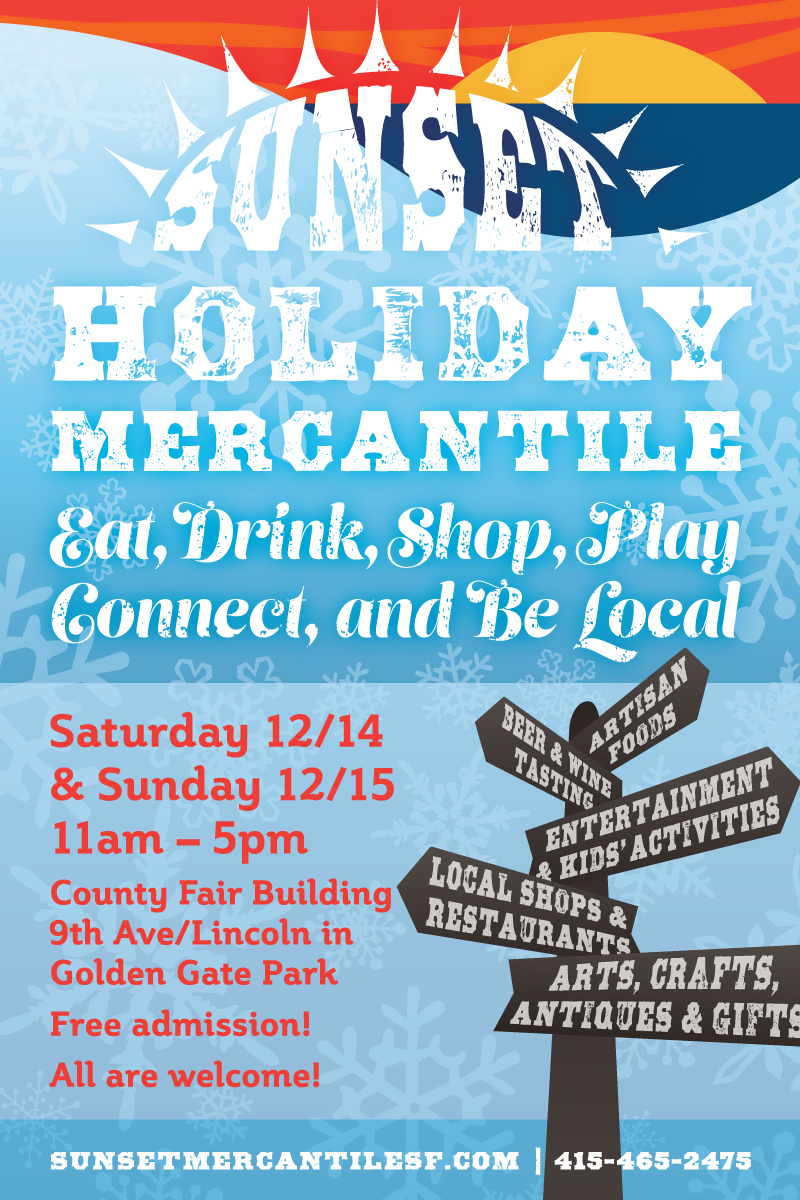 SUNSET HOLIDAY MERCANTILE: Eat, Drink, Shop, Play, Connect, and Be Local - Saturday 12/14 & Sunday 12/15, 11am–5pm, Country Fair Building, 9th Ave/Lincoln in Golden Gate Park. Free admission! All are welcome! Artisan Foods, Beer & Wine Tasting, Entertainment & Kids' Activities, Local Shope & Restaurants, Arts, Crafts, Antiques & Gifts, sunsetmercantilesf.com, 415-465-2475