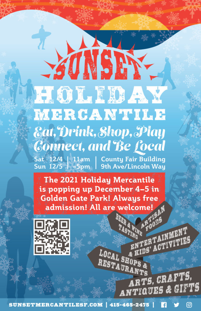 Sunset Holiday Mercantile. Eat, Drink, Shop, Play, Connect, and Be Local. Aritsan Foods, Beer & Wine Tasting, Entertainment & Kids' Activities, Local Shops & Restaurants, Arts, Crafts, Antiques & Gifts. The 2021 Holiday Mercantile is popping up December 4–5 in Golden Gate Park! Always free admission! All are welcome! sunsetmercantilesf.com. 415.465.2475. Facebook, Twitter, Instagram.